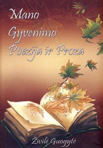 Mano gyvenimo proza ir poezija : (prisiminimai, įvairūs rašiniai, eilėraščiai) / Živilė Guogytė. - [Vilnius] : [BMK leidykla], 2015. - 343, [1] p. ; 21 cm. - ISBN 978-609-468-033-5